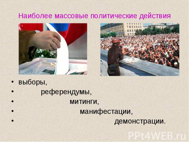 Наиболее массовые политические действиявыборы, референдумы, митинги, манифестации, демонстрации.