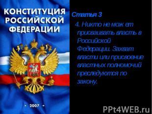 Статья 3 4. Никто не может присваивать власть в Российской Федерации. Захват вла