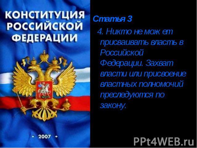 Статья 3 4. Никто не может присваивать власть в Российской Федерации. Захват власти или присвоение властных полномочий преследуются по закону.