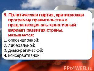 9. Политическая партия, критикующая программу правительства и предлагающая альте