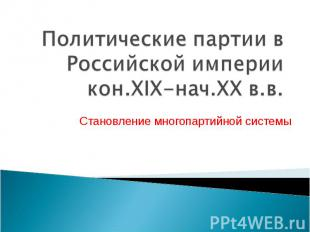 Политические партии в Российской империи кон.XIX-нач.XX в.в Становление многопар