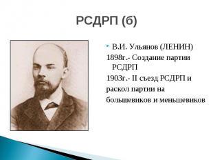 РСДРП (б) В.И. Ульянов (ЛЕНИН)1898г.- Создание партии РСДРП 1903г.- II съезд РСД