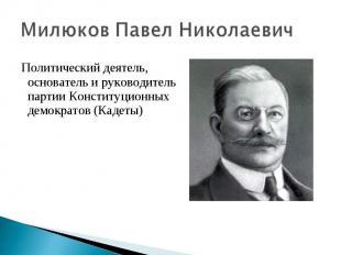 Милюков Павел Николаевич Политический деятель, основатель и руководитель партии
