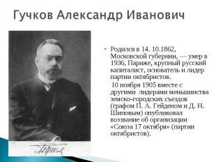 Гучков Александр ИвановичРодился в 14. 10.1862, Московской губернии, — умер в 19