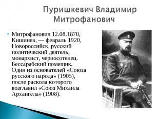 Пуришкевич Владимир МитрофановичМитрофанович 12.08.1870, Кишинев, — февраль 1920