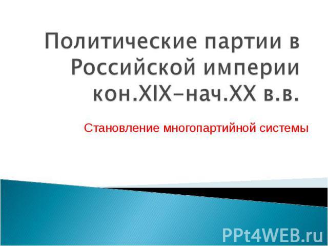 Политические партии в Российской империи кон.XIX-нач.XX в.в Становление многопартийной системы