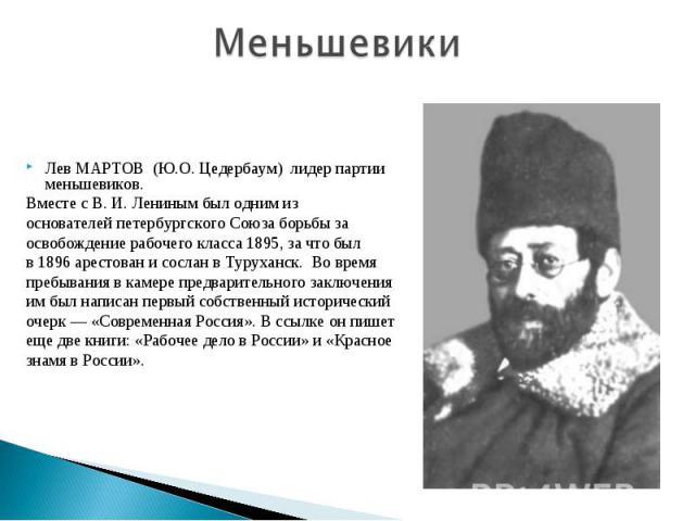 МеньшевикиЛев МАРТОВ (Ю.О. Цедербаум) лидер партии меньшевиков.Вместе с В. И. Лениным был одним из основателей петербургского Союза борьбы заосвобождение рабочего класса 1895, за что был в 1896 арестован и сослан в Туруханск. Во времяпребывания в ка…