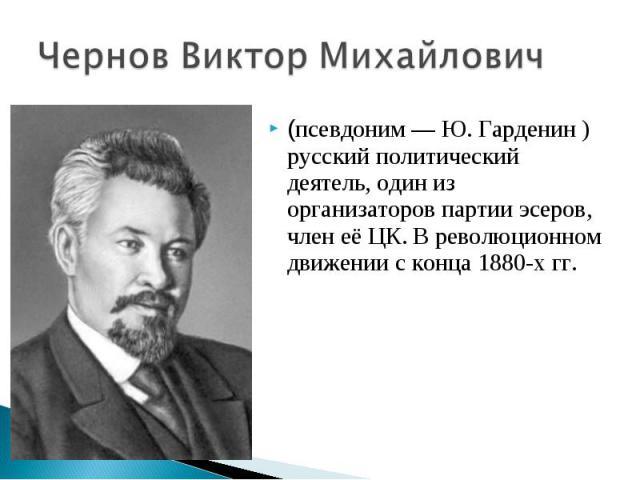 Чернов Виктор Михайлович(псевдоним — Ю. Гарденин ) русский политический деятель, один из организаторов партии эсеров, член её ЦК. В революционном движении с конца 1880-х гг.