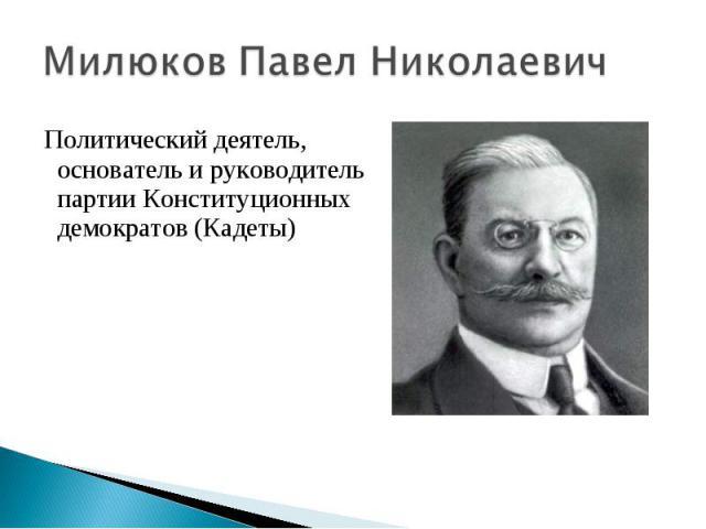 Милюков Павел Николаевич Политический деятель, основатель и руководитель партии Конституционных демократов (Кадеты)