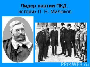 Лидер партии ПКД: историк П. Н. Милюков