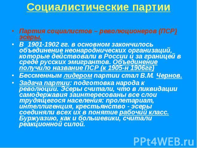 Социалистические партииПартия социалистов – революционеров (ПСР) эсеры.В 1901-1902 гг. в основном закончилось объединение неонароднических организаций, которые действовали в России и за границей в среде русских эмигрантов. Объединение получило назва…