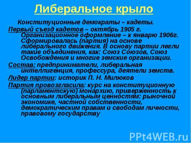Либеральное крыло Конституционные демократы – кадеты.Первый съезд кадетов – октябрь 1905 г. Организационное оформление – к январю 1906г. Сформировалась (партия) на основе либерального движения. В основу партии легли такие объединения, как: Союз Союз…