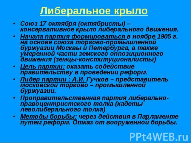 Либеральное крыло Союз 17 октября (октябристы) – консервативное крыло либерального движения.Начала партия формироваться в ноябре 1905 г. на основе союза торгово-промышленной буржуазии Москвы и Петербурга, а также умеренной части земского оппозиционн…