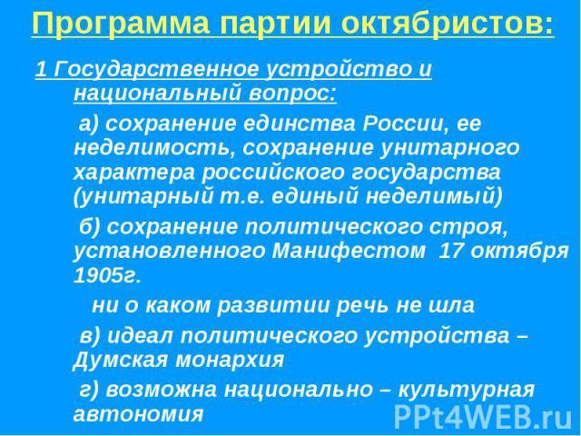 Программа партии октябристов:1 Государственное устройство и национальный вопрос: а) сохранение единства России, ее неделимость, сохранение унитарного характера российского государства (унитарный т.е. единый неделимый) б) сохранение политического стр…