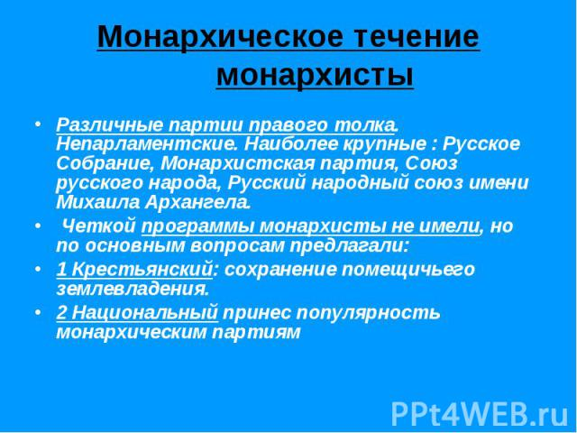 Монархическое течение монархистыРазличные партии правого толка. Непарламентские. Наиболее крупные : Русское Собрание, Монархистская партия, Союз русского народа, Русский народный союз имени Михаила Архангела. Четкой программы монархисты не имели, но…