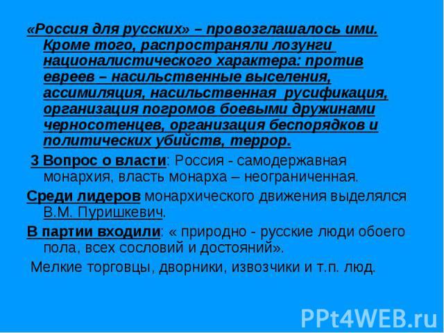 «Россия для русских» – провозглашалось ими. Кроме того, распространяли лозунги националистического характера: против евреев – насильственные выселения, ассимиляция, насильственная русификация, организация погромов боевыми дружинами черносотенцев, ор…