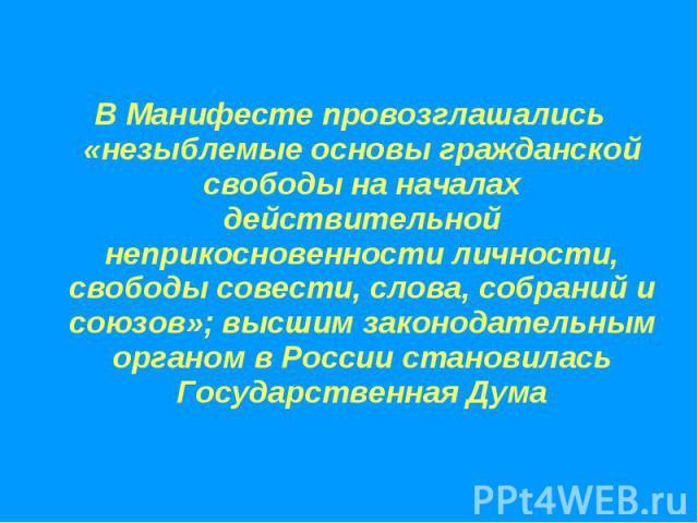 В Манифесте провозглашались «незыблемые основы гражданской свободы на началах действительной неприкосновенности личности, свободы совести, слова, собраний и союзов»; высшим законодательным органом в России становилась Государственная Дума