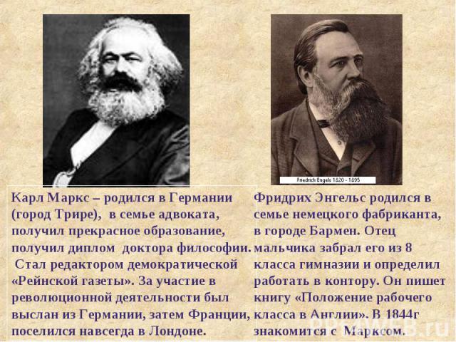 Карл Маркс – родился в Германии (город Трире), в семье адвоката, получил прекрасное образование, получил диплом доктора философии. Стал редактором демократической «Рейнской газеты». За участие в революционной деятельности был выслан из Германии, зат…