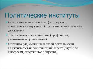 Политические институты Собственно-политические (государство, политические партии
