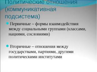 Политические отношения (коммуникативная подсистема)Первичные – формы взаимодейст