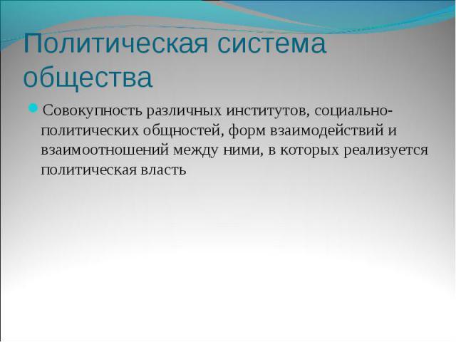 Политическая система общества Совокупность различных институтов, социально-политических общностей, форм взаимодействий и взаимоотношений между ними, в которых реализуется политическая власть