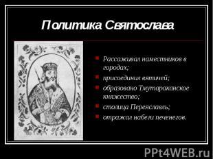 Политика Святослава Рассаживал наместников в городах;присоединил вятичей;образов