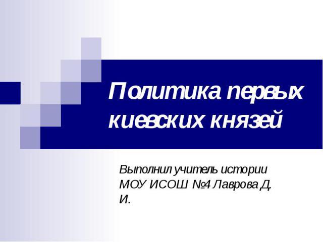 Политика первых киевских князей Выполнил учитель истории МОУ ИСОШ №4 Лаврова Д. И.