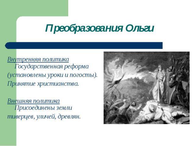 Преобразования Ольги Внутренняя политика Государственная реформа(установлены уроки и погосты). Принятие христианства. Внешняя политика Присоединены землитиверцев, уличей, древлян.