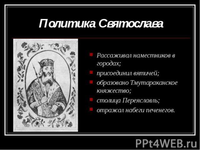 Политика Святослава Рассаживал наместников в городах;присоединил вятичей;образовано Тмутараканское княжество;столица Переяславль;отражал набеги печенегов.