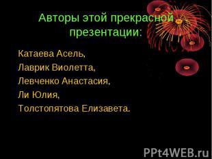 Авторы этой прекрасной презентации: Катаева Асель,Лаврик Виолетта,Левченко Анаст