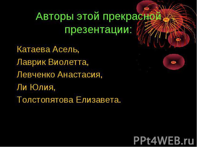Авторы этой прекрасной презентации: Катаева Асель,Лаврик Виолетта,Левченко Анастасия,Ли Юлия,Толстопятова Елизавета.