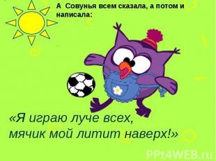 А Совунья всем сказала, а потом и написала: «Я играю луче всех, мячик мой литит