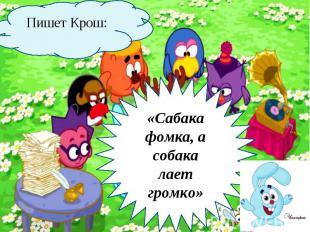 Пишет Крош: «Сабака фомка, а собака лает громко»