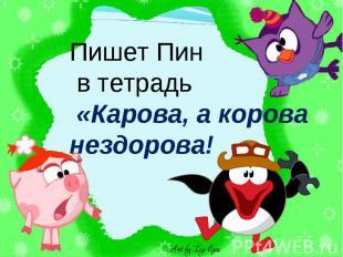 Пишет Пин в тетрадь «Карова, а корова нездорова!
