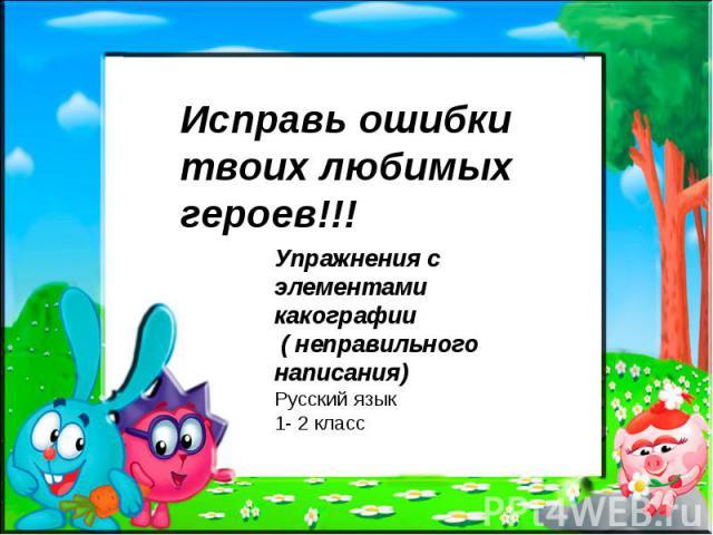 Исправь ошибки твоих любимых героев!!! Упражнения с элементами какографии ( неправильного написания) Русский язык 1- 2 класс