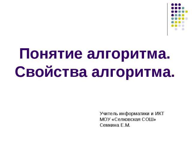Понятие алгоритма. Свойства алгоритма Учитель информатики и ИКТ МОУ «Селковская СОШ» Семкина Е.М.