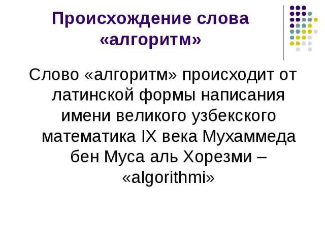 Происхождение слова «алгоритм» Слово «алгоритм» происходит от латинской формы написания имени великого узбекского математика IX века Мухаммеда бен Муса аль Хорезми – «algorithmi»
