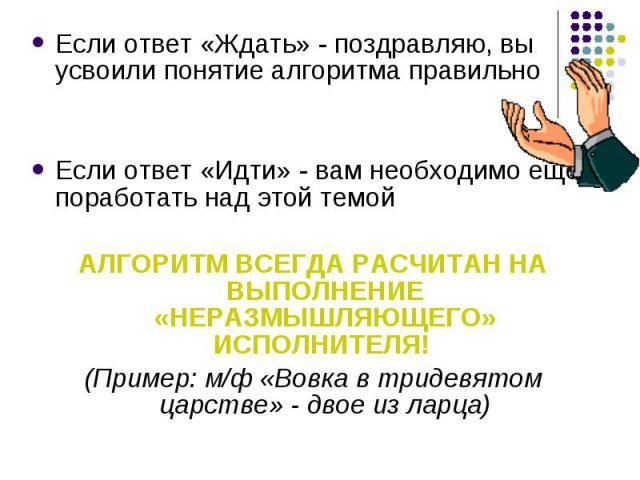 Если ответ «Ждать» - поздравляю, вы усвоили понятие алгоритма правильноЕсли ответ «Идти» - вам необходимо еще поработать над этой темойАЛГОРИТМ ВСЕГДА РАСЧИТАН НА ВЫПОЛНЕНИЕ «НЕРАЗМЫШЛЯЮЩЕГО» ИСПОЛНИТЕЛЯ! (Пример: м/ф «Вовка в тридевятом царстве» - …
