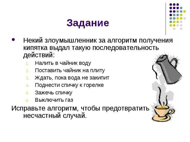 Задание Некий злоумышленник за алгоритм получения кипятка выдал такую последовательность действий:Налить в чайник водуПоставить чайник на плитуЖдать, пока вода не закипитПоднести спичку к горелкеЗажечь спичкуВыключить газИсправьте алгоритм, чтобы пр…