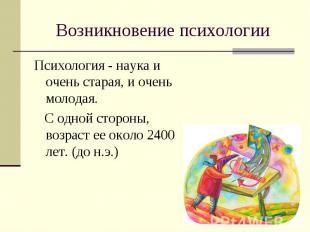 Возникновение психологии Психология - наука и очень старая, и очень молодая. С о