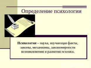 Определение психологииПсихология – наука, изучающая факты, законы, механизмы, за