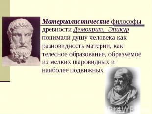 Материалистические философы древности Демокрит, Эпикур понимали душу человека ка
