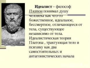 Идеалист – философ Платон понимал душу человека как что-то божественное, идеальн