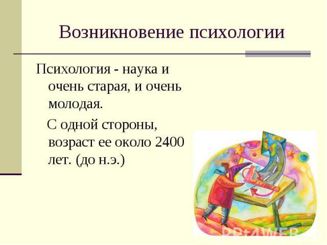 Возникновение психологии Психология - наука и очень старая, и очень молодая. С одной стороны, возраст ее около 2400 лет. (до н.э.)