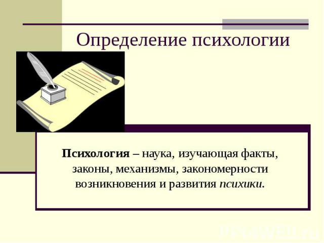 Определение психологииПсихология – наука, изучающая факты, законы, механизмы, закономерности возникновения и развития психики.