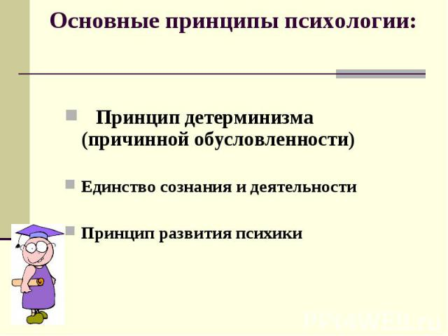 Основные принципы психологии: Принцип детерминизма (причинной обусловленности) Единство сознания и деятельностиПринцип развития психики