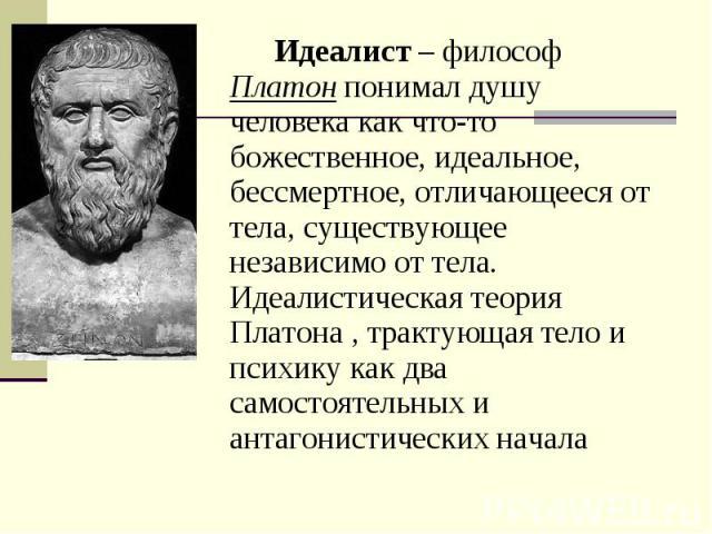 Идеалист – философ Платон понимал душу человека как что-то божественное, идеальное, бессмертное, отличающееся от тела, существующее независимо от тела. Идеалистическая теория Платона , трактующая тело и психику как два самостоятельных и антагонистич…