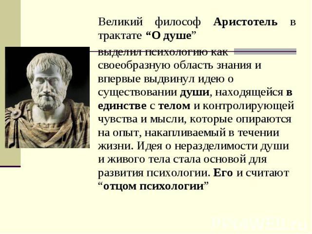 """Великий философ Аристотель в трактате """"О душе"""" выделил психологию как своеобразную область знания и впервые выдвинул идею о существовании души, находящейся в единстве с телом и контролирующей чувства и мысли, которые опираются на опыт, накапливаемый…"""