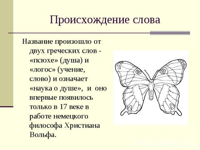 Происхождение слова Название произошло от двух греческих слов - «псюхе» (душа) и «логос» (учение, слово) и означает «наука о душе», и оно впервые появилось только в 17 веке в работе немецкого философа Христиана Вольфа.