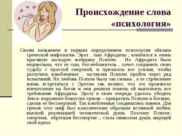 Происхождение слова «психология»Своим названием и первым определением психология обязана греческой мифологии. Эрот , сын Афродиты , влюбился в очень красивую молодую женщину Психею . Но Афродита была недовольна, что ее сын, бог-небожитель , хочет со…